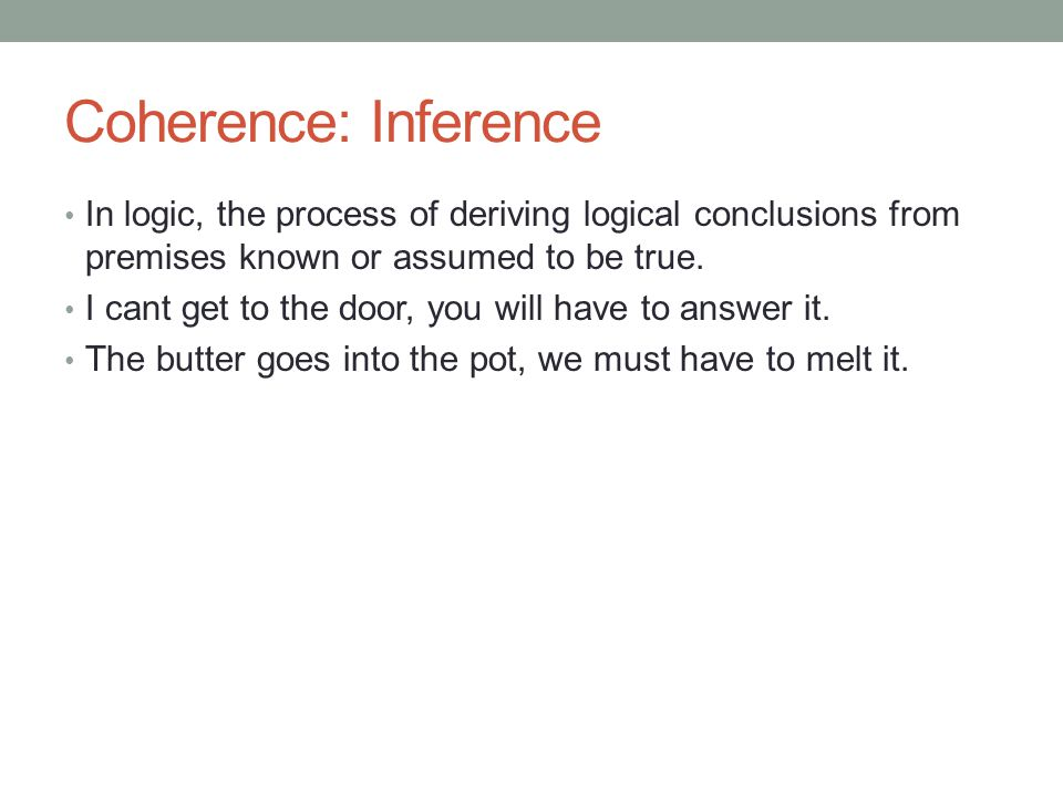 Coherence: Inference In logic, the process of deriving logical conclusions from premises known or assumed to be true.