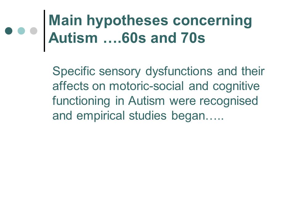 Main hypotheses concerning Autism ….60s and 70s