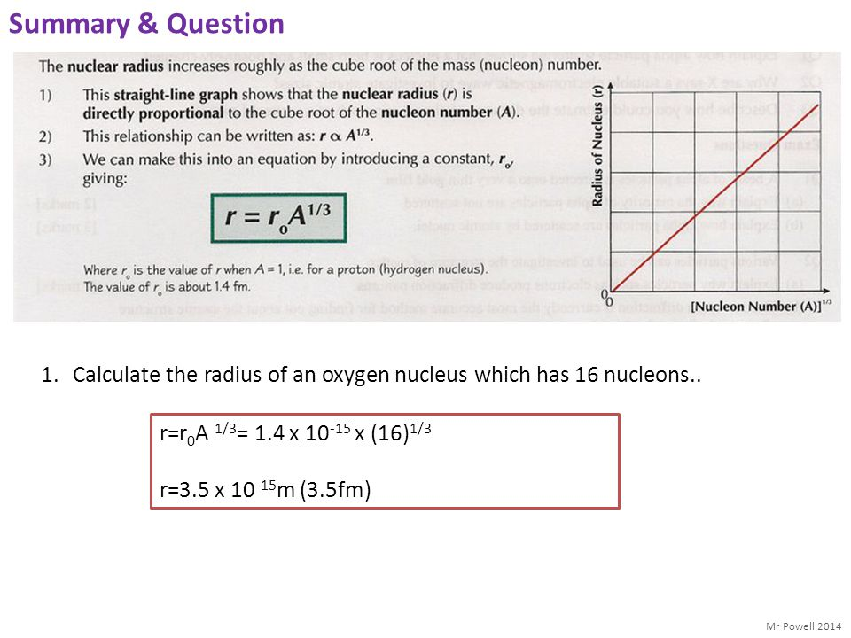Summary & Question Calculate the radius of an oxygen nucleus which has 16 nucleons.. r=r0A 1/3= 1.4 x 10-15 x (16)1/3.