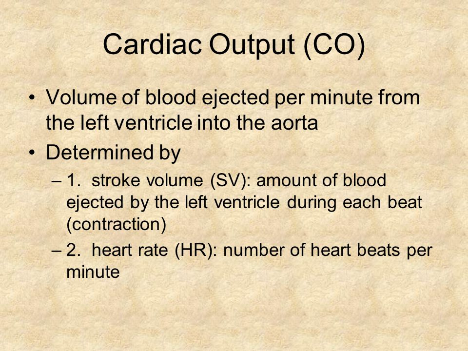 Cardiac Output (CO) Volume of blood ejected per minute from the left ventricle into the aorta. Determined by.