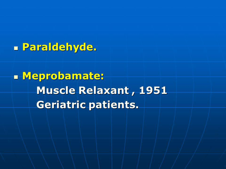 Paraldehyde. Meprobamate: Muscle Relaxant , 1951 Geriatric patients.