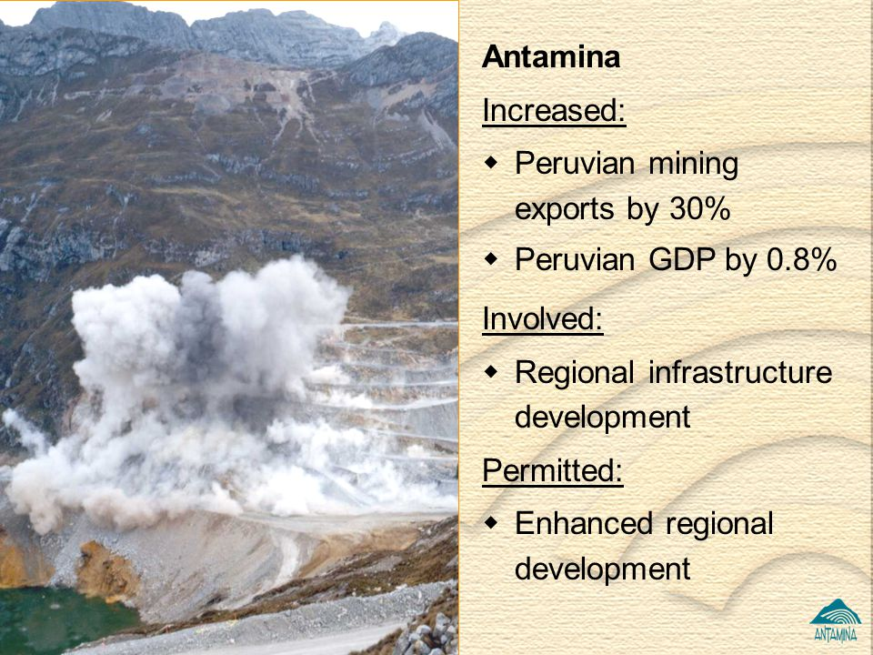 Antamina Increased: Peruvian mining exports by 30% Peruvian GDP by 0.8% Involved: Regional infrastructure development.