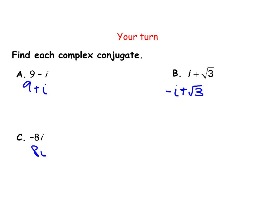 Your turn Find each complex conjugate. A. 9 – i B. C. –8i