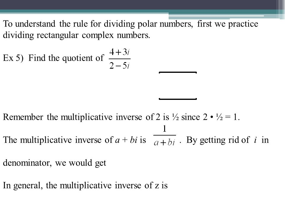 To understand the rule for dividing polar numbers, first we practice dividing rectangular complex numbers.