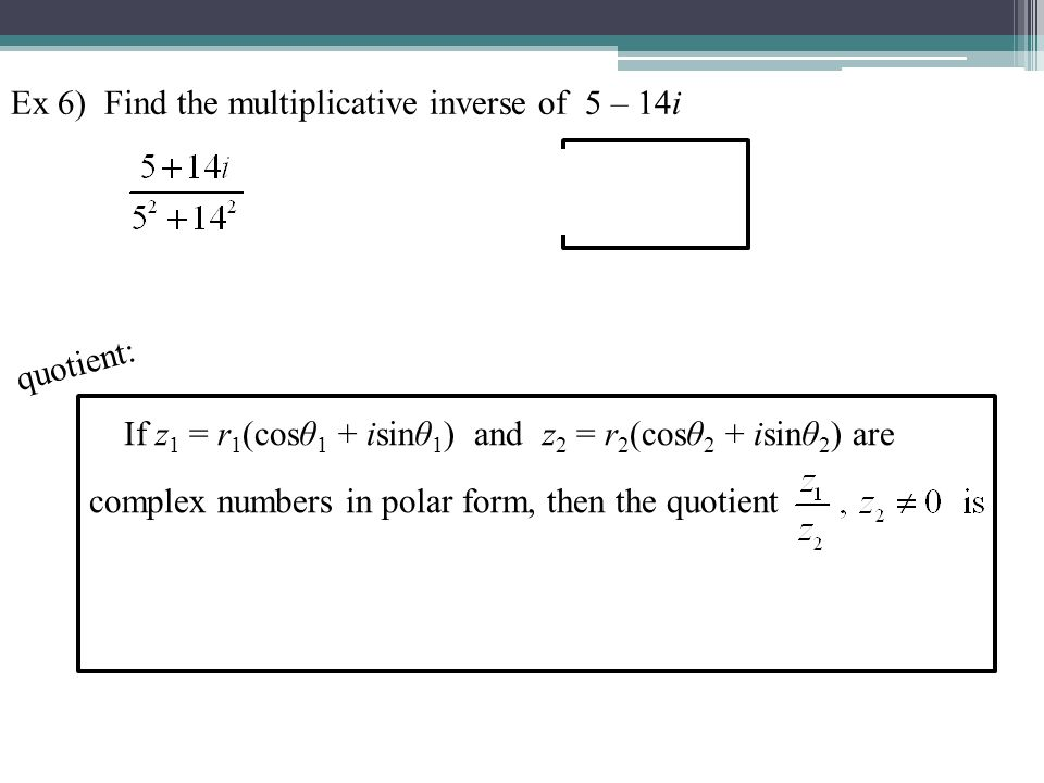 Ex 6) Find the multiplicative inverse of 5 – 14i
