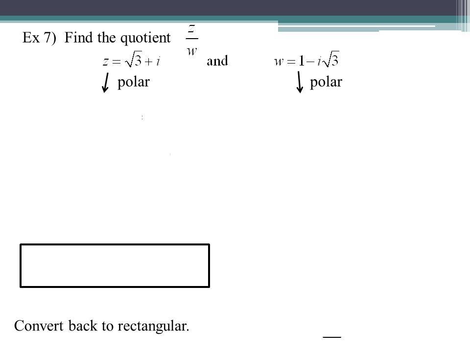 Ex 7) Find the quotient polar polar Convert back to rectangular.