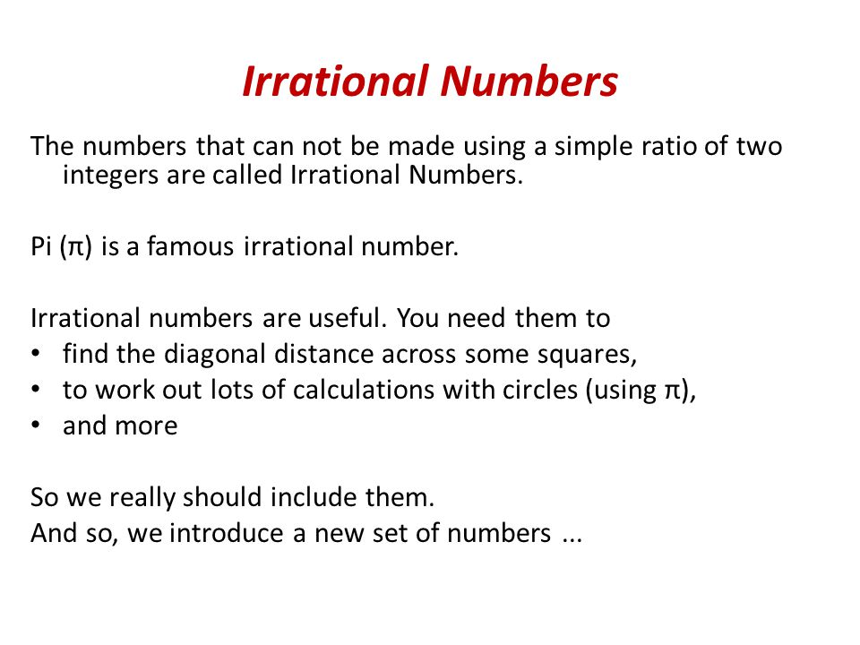 Irrational Numbers The numbers that can not be made using a simple ratio of two integers are called Irrational Numbers.