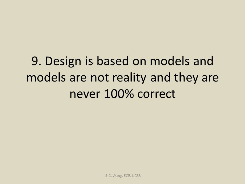 9. Design is based on models and models are not reality and they are never 100% correct