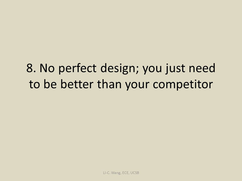 8. No perfect design; you just need to be better than your competitor