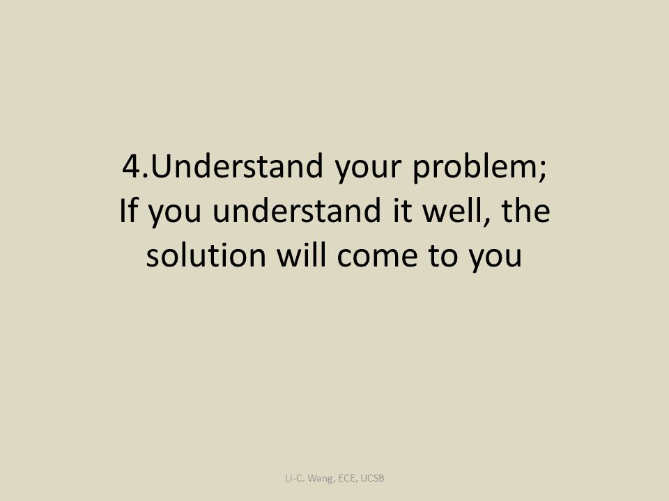 4.Understand your problem; If you understand it well, the solution will come to you