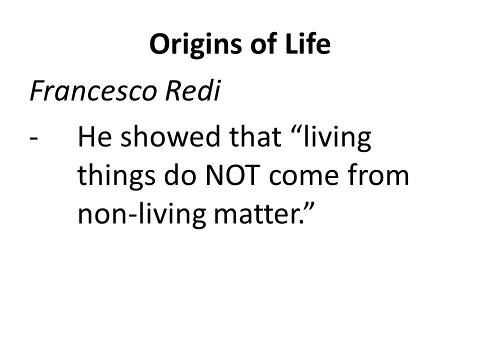 Origins of Life Francesco Redi He showed that living things do NOT come from non-living matter.