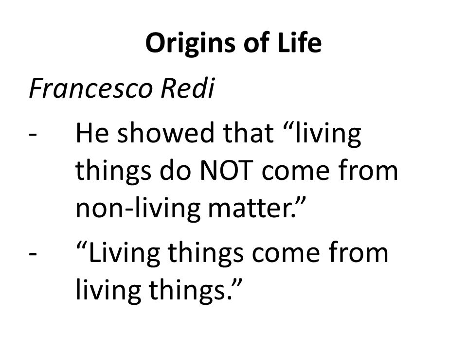 Origins of Life Francesco Redi. He showed that living things do NOT come from non-living matter.