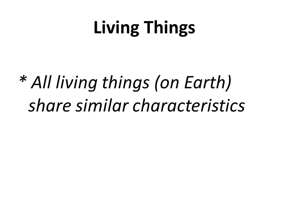 Living Things * All living things (on Earth) share similar characteristics