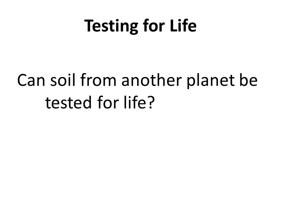 Testing for Life Can soil from another planet be tested for life