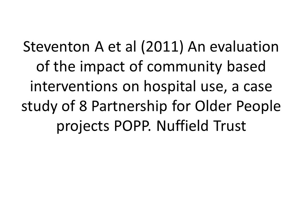 Steventon A et al (2011) An evaluation of the impact of community based interventions on hospital use, a case study of 8 Partnership for Older People projects POPP.