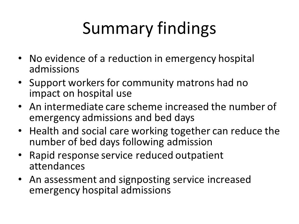 Summary findings No evidence of a reduction in emergency hospital admissions. Support workers for community matrons had no impact on hospital use.