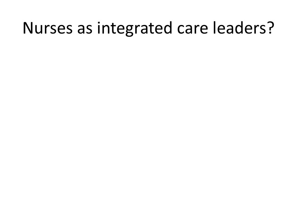 Nurses as integrated care leaders