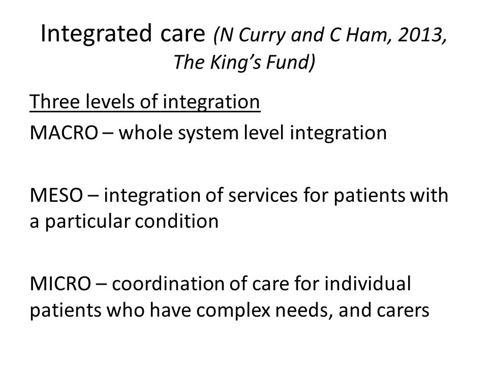 Integrated care (N Curry and C Ham, 2013, The King's Fund)
