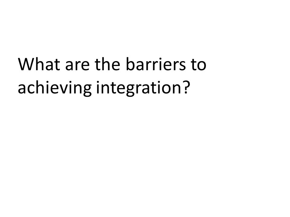 What are the barriers to achieving integration