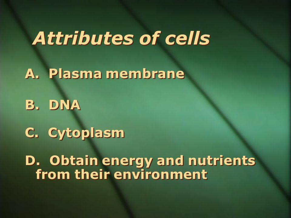 Attributes of cells A. Plasma membrane B. DNA C. Cytoplasm