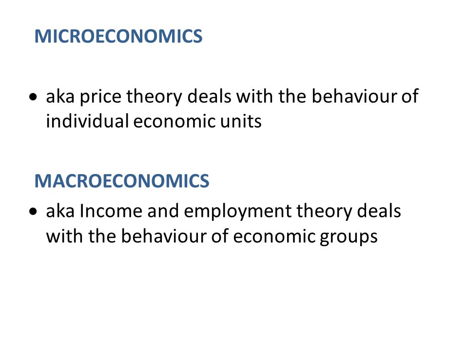 MICROECONOMICS aka price theory deals with the behaviour of individual economic units. MACROECONOMICS.