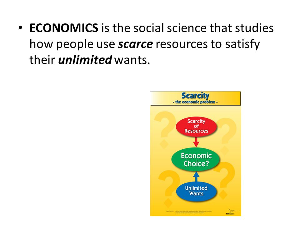 ECONOMICS is the social science that studies how people use scarce resources to satisfy their unlimited wants.