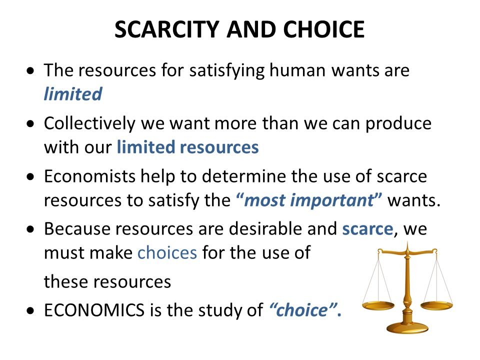 SCARCITY AND CHOICE The resources for satisfying human wants are limited. Collectively we want more than we can produce with our limited resources.