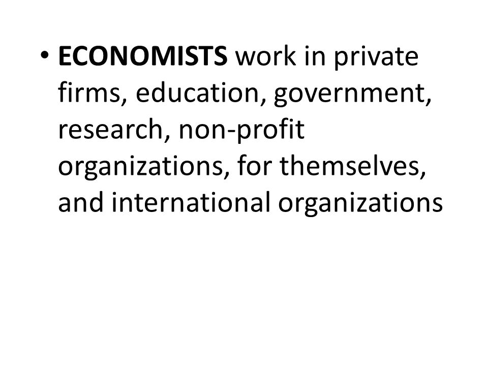 ECONOMISTS work in private firms, education, government, research, non-profit organizations, for themselves, and international organizations