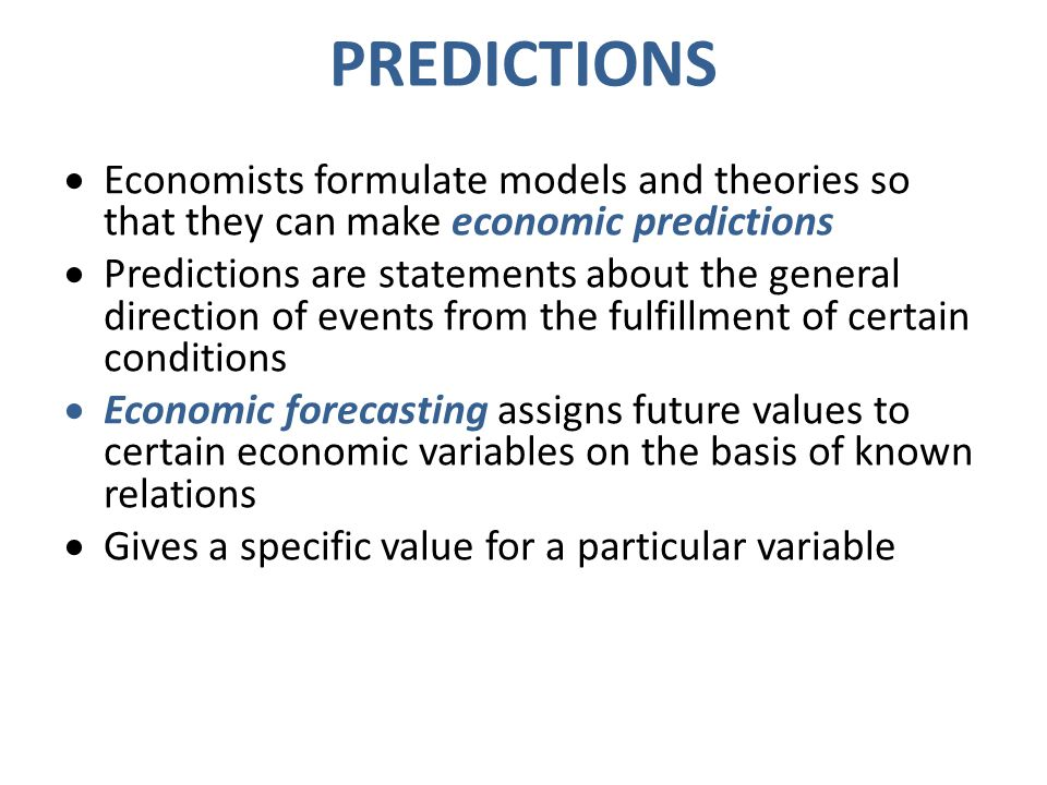 PREDICTIONS Economists formulate models and theories so that they can make economic predictions.