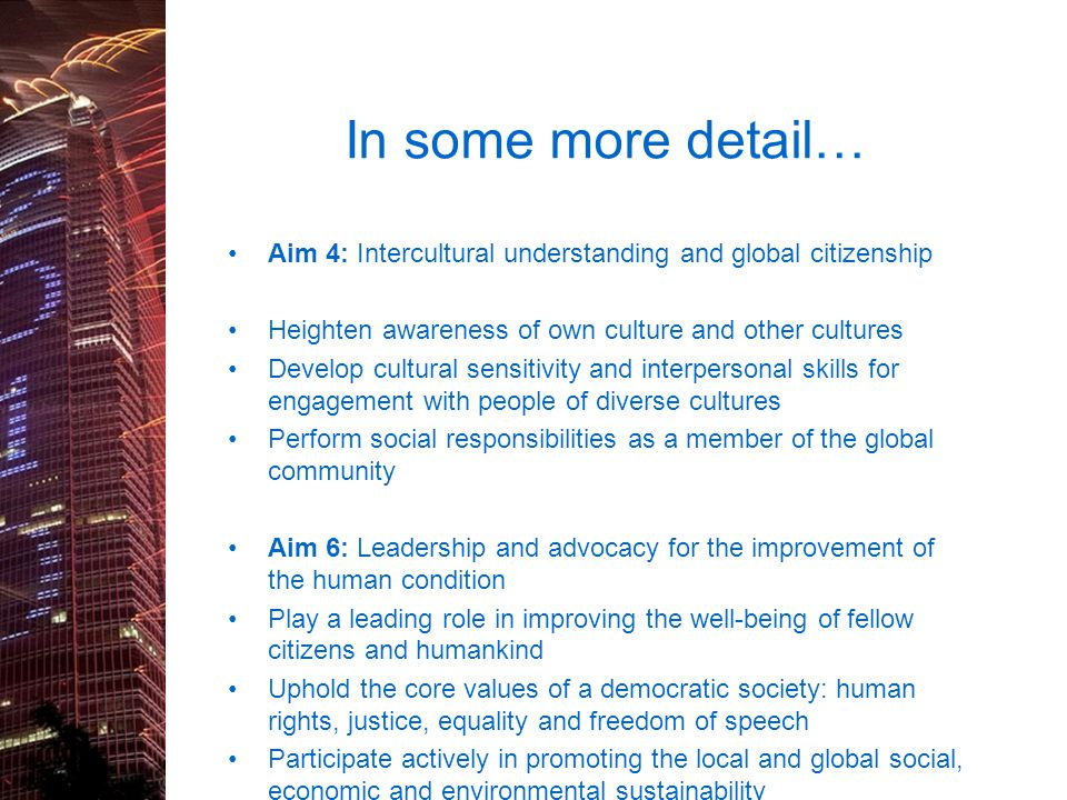In some more detail… Aim 4: Intercultural understanding and global citizenship Heighten awareness of own culture and other cultures.