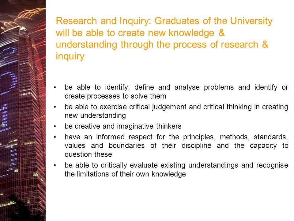 Research and Inquiry: Graduates of the University will be able to create new knowledge & understanding through the process of research & inquiry