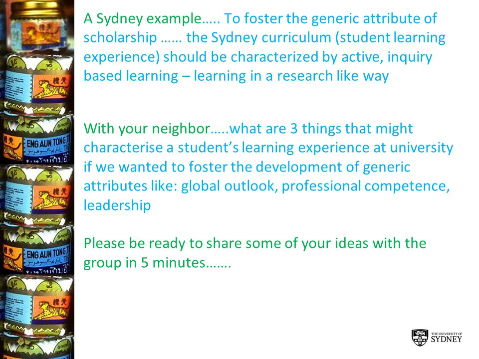 A Sydney example….. To foster the generic attribute of scholarship …… the Sydney curriculum (student learning experience) should be characterized by active, inquiry based learning – learning in a research like way