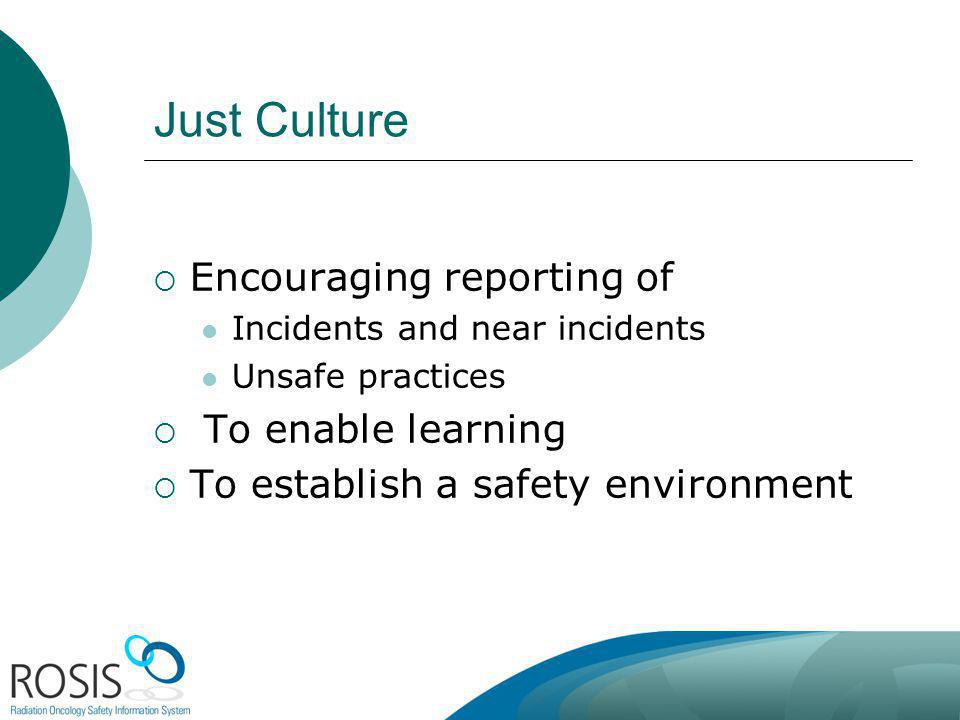 Just Culture Encouraging reporting of To enable learning