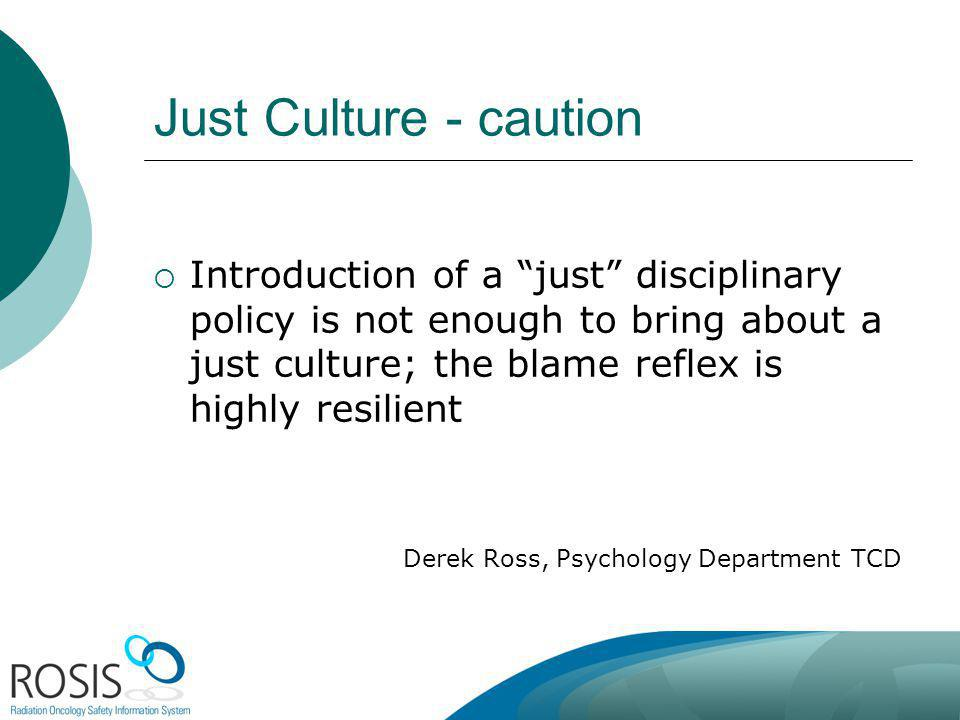 Just Culture - caution Introduction of a just disciplinary policy is not enough to bring about a just culture; the blame reflex is highly resilient.