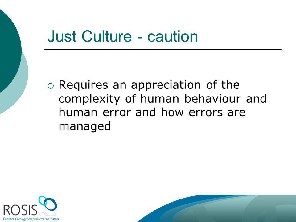 Just Culture - caution Requires an appreciation of the complexity of human behaviour and human error and how errors are managed.