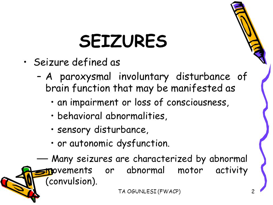 SEIZURES Seizure defined as. A paroxysmal involuntary disturbance of brain function that may be manifested as.