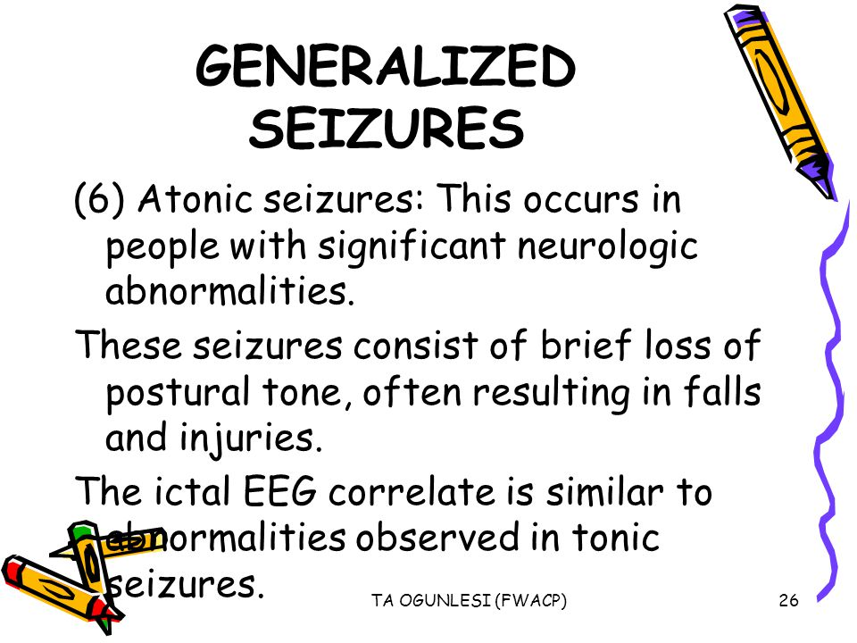 GENERALIZED SEIZURES (6) Atonic seizures: This occurs in people with significant neurologic abnormalities.