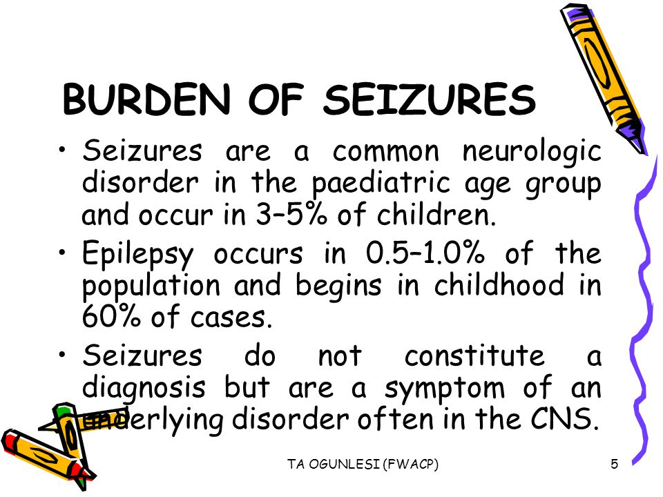 BURDEN OF SEIZURES Seizures are a common neurologic disorder in the paediatric age group and occur in 3–5% of children.