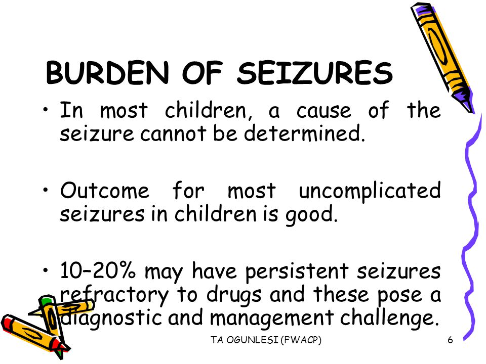 BURDEN OF SEIZURES In most children, a cause of the seizure cannot be determined. Outcome for most uncomplicated seizures in children is good.