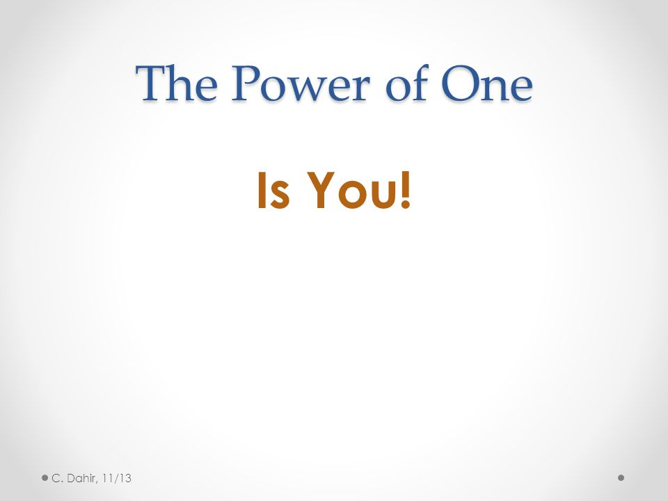 The Power of One Is You! C. Dahir, 11/13