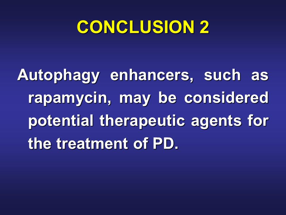 CONCLUSION 2 Autophagy enhancers, such as rapamycin, may be considered potential therapeutic agents for the treatment of PD.