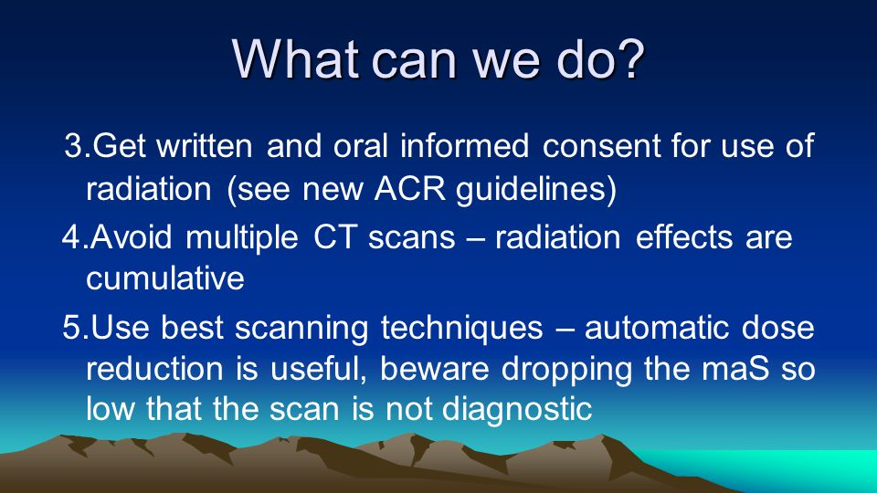 What can we do 3.Get written and oral informed consent for use of radiation (see new ACR guidelines)