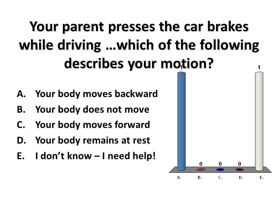 Your parent presses the car brakes while driving …which of the following describes your motion