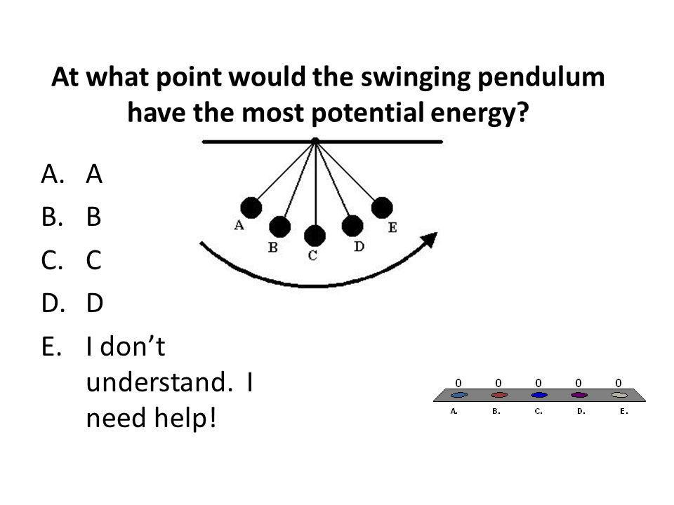 At what point would the swinging pendulum have the most potential energy