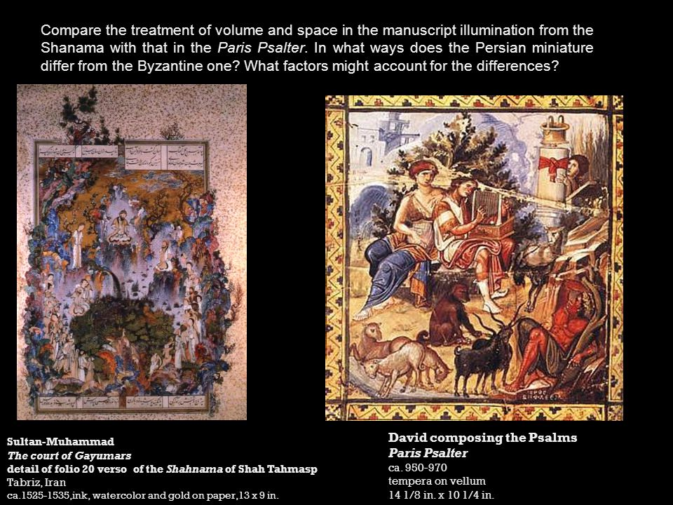 Compare the treatment of volume and space in the manuscript illumination from the Shanama with that in the Paris Psalter. In what ways does the Persian miniature differ from the Byzantine one What factors might account for the differences