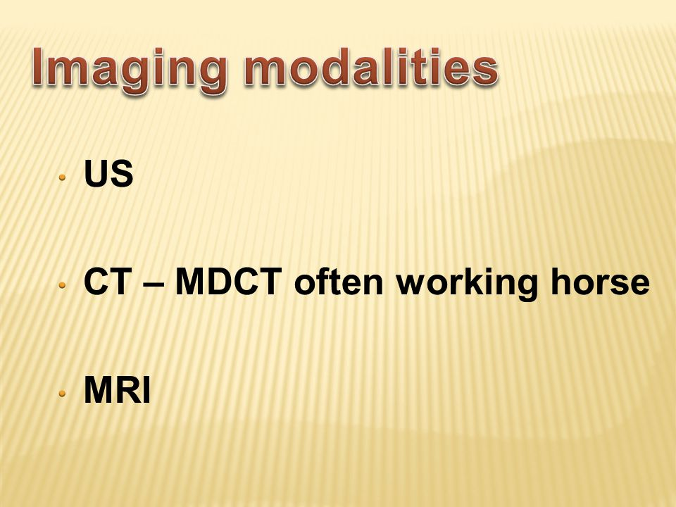 Imaging modalities US CT – MDCT often working horse MRI