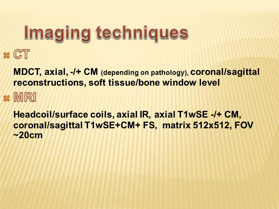 Imaging techniques CT. MDCT, axial, -/+ CM (depending on pathology), coronal/sagittal reconstructions, soft tissue/bone window level.