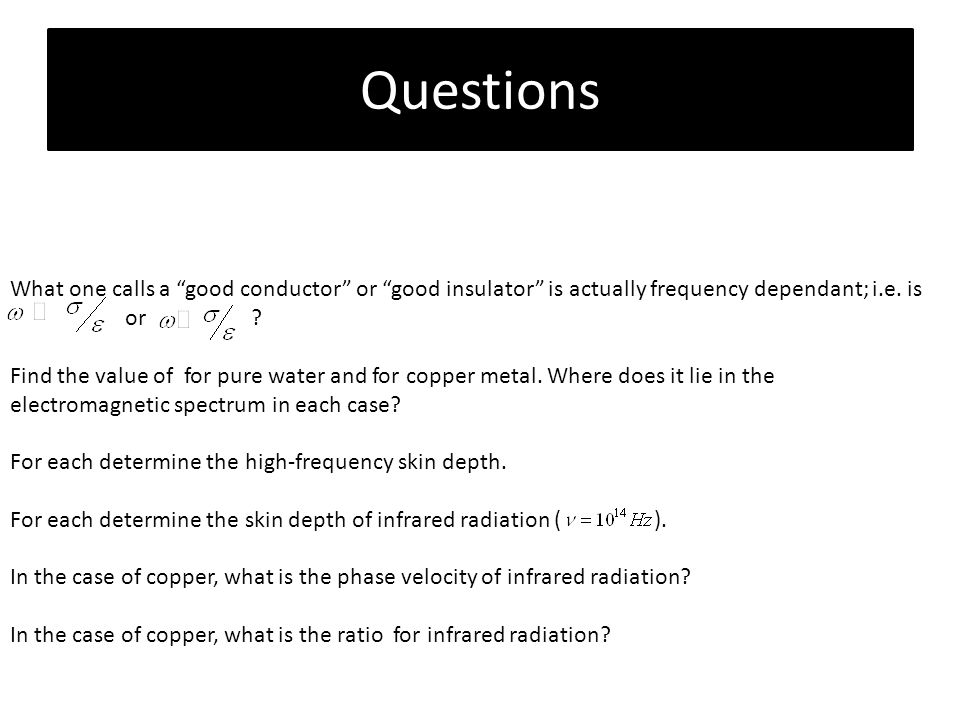 Questions What one calls a good conductor or good insulator is actually frequency dependant; i.e. is.