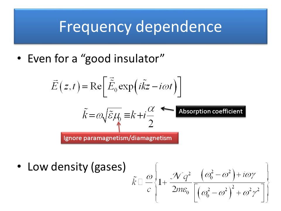Frequency dependence Even for a good insulator Low density (gases)