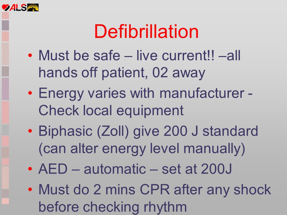 Defibrillation Must be safe – live current!! –all hands off patient, 02 away. Energy varies with manufacturer - Check local equipment.